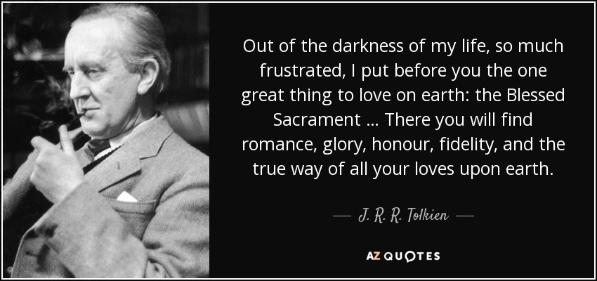Out of the darkness of my life, so much frustrated, I put before you the one great thing to love on earth: the Blessed Sacrament … There you will find romance, glory, honour, fidelity, and the true way of all your loves upon earth. - J. R. R. Tolkien