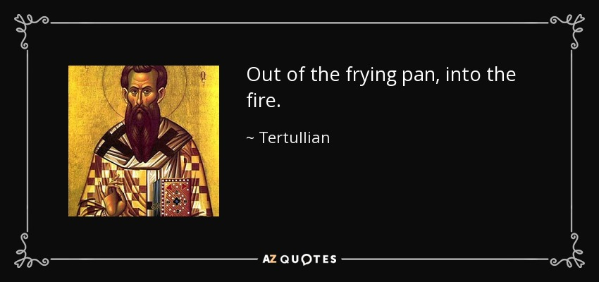 Out of the frying pan, into the fire. - Tertullian