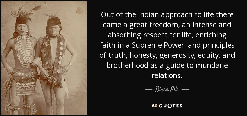 Out of the Indian approach to life there came a great freedom, an intense and absorbing respect for life, enriching faith in a Supreme Power, and principles of truth, honesty, generosity, equity, and brotherhood as a guide to mundane relations. - Black Elk