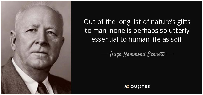 Out of the long list of nature's gifts to man, none is perhaps so utterly essential to human life as soil. - Hugh Hammond Bennett