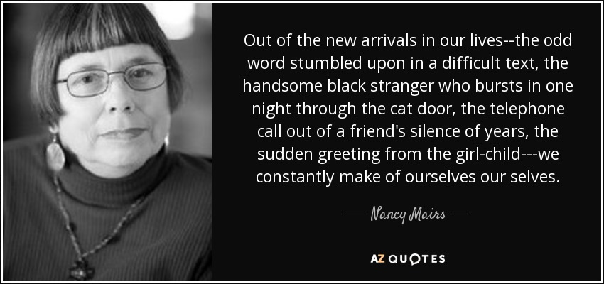 Out of the new arrivals in our lives--the odd word stumbled upon in a difficult text, the handsome black stranger who bursts in one night through the cat door, the telephone call out of a friend's silence of years, the sudden greeting from the girl-child---we constantly make of ourselves our selves. - Nancy Mairs