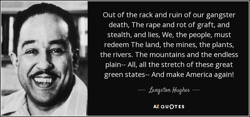 Out of the rack and ruin of our gangster death, The rape and rot of graft, and stealth, and lies, We, the people, must redeem The land, the mines, the plants, the rivers. The mountains and the endless plain-- All, all the stretch of these great green states-- And make America again! - Langston Hughes