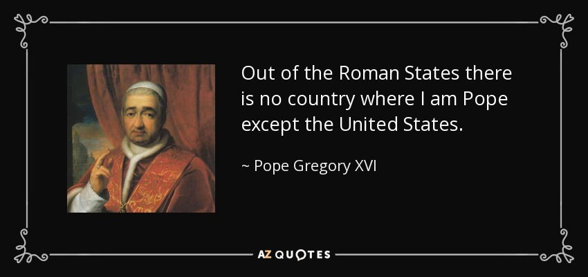 Out of the Roman States there is no country where I am Pope except the United States. - Pope Gregory XVI