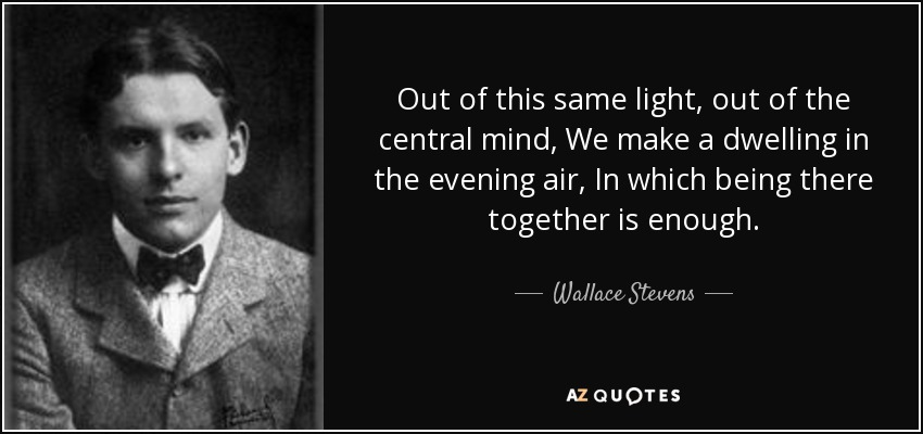 Out of this same light, out of the central mind, We make a dwelling in the evening air, In which being there together is enough. - Wallace Stevens
