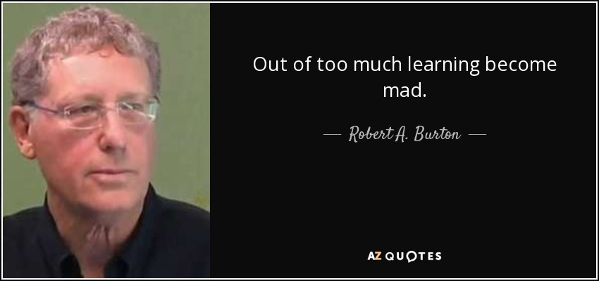 Out of too much learning become mad. - Robert A. Burton
