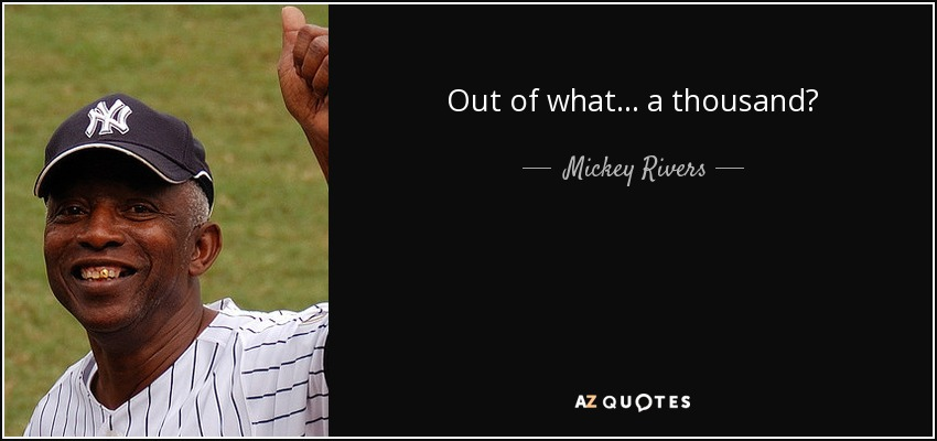 Out of what... a thousand? - Mickey Rivers