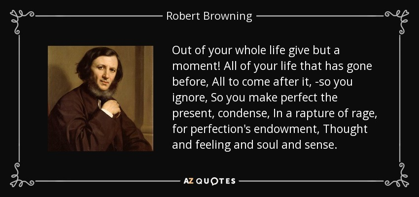 Out of your whole life give but a moment! All of your life that has gone before, All to come after it, -so you ignore, So you make perfect the present, condense, In a rapture of rage, for perfection's endowment, Thought and feeling and soul and sense. - Robert Browning