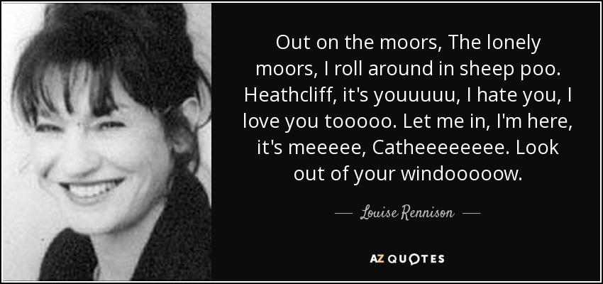 Out on the moors, The lonely moors, I roll around in sheep poo. Heathcliff, it's youuuuu, I hate you, I love you tooooo. Let me in, I'm here, it's meeeee, Catheeeeeeee. Look out of your windooooow. - Louise Rennison
