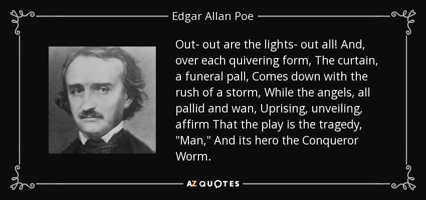 Out- out are the lights- out all! And, over each quivering form, The curtain, a funeral pall, Comes down with the rush of a storm, While the angels, all pallid and wan, Uprising, unveiling, affirm That the play is the tragedy,