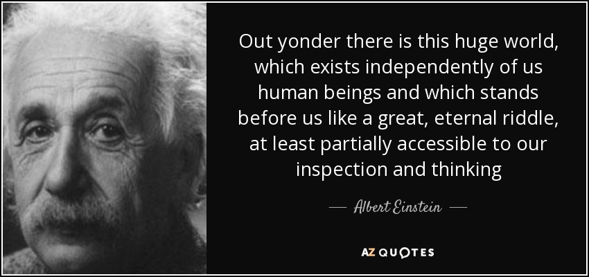 Out yonder there is this huge world, which exists independently of us human beings and which stands before us like a great, eternal riddle, at least partially accessible to our inspection and thinking - Albert Einstein