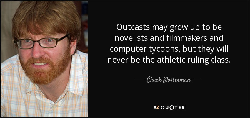 Outcasts may grow up to be novelists and filmmakers and computer tycoons, but they will never be the athletic ruling class. - Chuck Klosterman