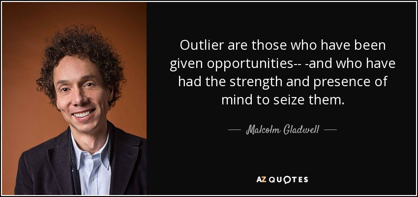Outlier are those who have been given opportunities-- -and who have had the strength and presence of mind to seize them. - Malcolm Gladwell