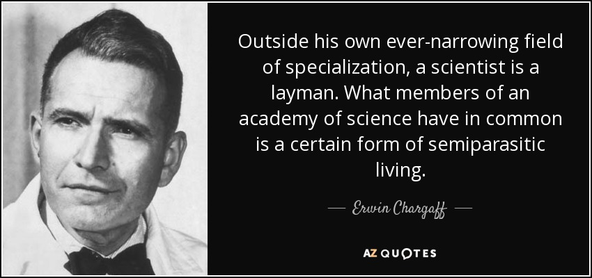 Outside his own ever-narrowing field of specialization, a scientist is a layman. What members of an academy of science have in common is a certain form of semiparasitic living. - Erwin Chargaff
