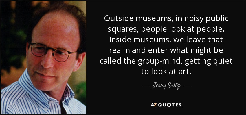Outside museums, in noisy public squares, people look at people. Inside museums, we leave that realm and enter what might be called the group-mind, getting quiet to look at art. - Jerry Saltz