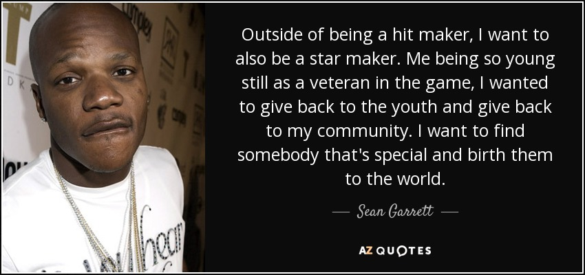 Outside of being a hit maker, I want to also be a star maker. Me being so young still as a veteran in the game, I wanted to give back to the youth and give back to my community. I want to find somebody that's special and birth them to the world. - Sean Garrett