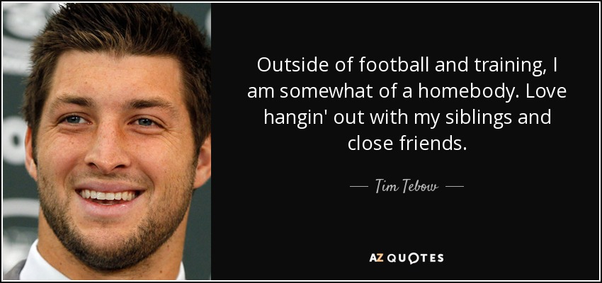 Outside of football and training, I am somewhat of a homebody. Love hangin' out with my siblings and close friends. - Tim Tebow