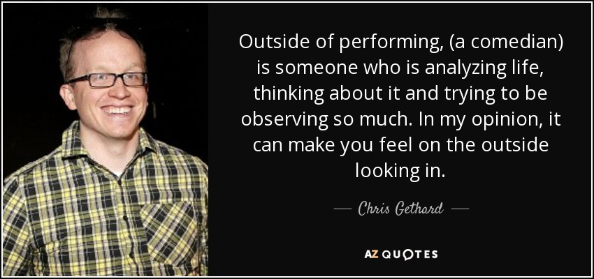 Outside of performing, (a comedian) is someone who is analyzing life, thinking about it and trying to be observing so much. In my opinion, it can make you feel on the outside looking in. - Chris Gethard