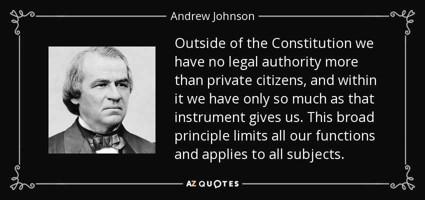 Outside of the Constitution we have no legal authority more than private citizens, and within it we have only so much as that instrument gives us. This broad principle limits all our functions and applies to all subjects. - Andrew Johnson
