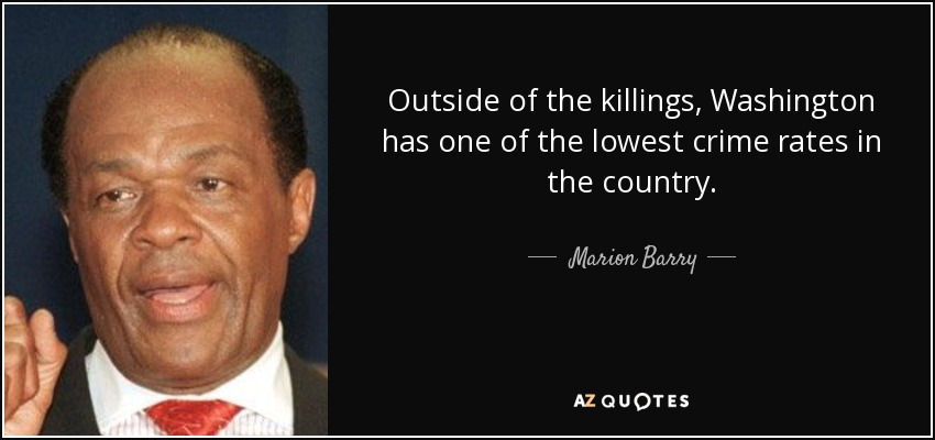 Outside of the killings, Washington has one of the lowest crime rates in the country. - Marion Barry