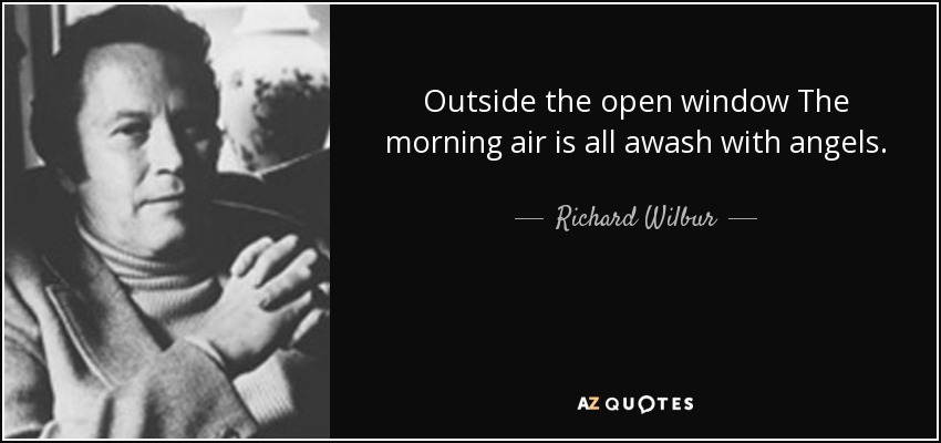 Outside the open window The morning air is all awash with angels. - Richard Wilbur
