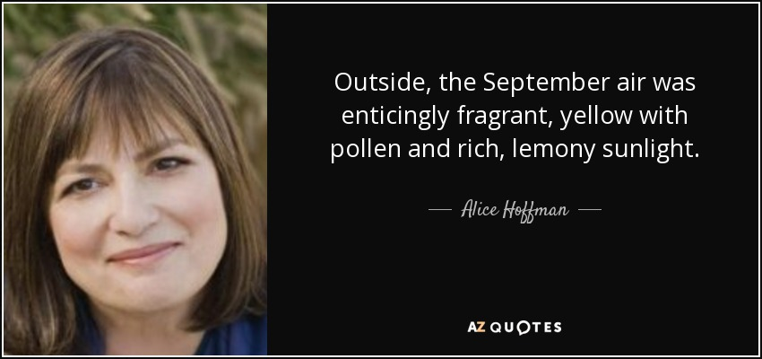 Outside, the September air was enticingly fragrant, yellow with pollen and rich, lemony sunlight. - Alice Hoffman