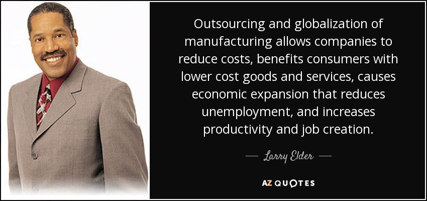 Outsourcing and globalization of manufacturing allows companies to reduce costs, benefits consumers with lower cost goods and services, causes economic expansion that reduces unemployment, and increases productivity and job creation. - Larry Elder