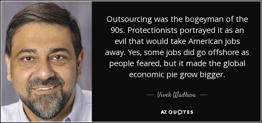 Outsourcing was the bogeyman of the 90s. Protectionists portrayed it as an evil that would take American jobs away. Yes, some jobs did go offshore as people feared, but it made the global economic pie grow bigger. - Vivek Wadhwa