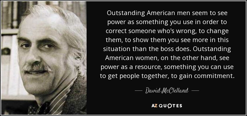 Outstanding American men seem to see power as something you use in order to correct someone who's wrong, to change them, to show them you see more in this situation than the boss does. Outstanding American women, on the other hand, see power as a resource, something you can use to get people together, to gain commitment. - David McClelland