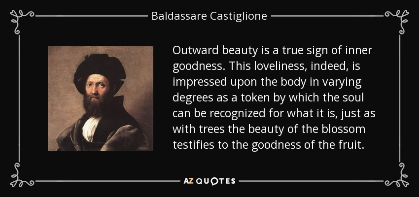 Outward beauty is a true sign of inner goodness. This loveliness, indeed, is impressed upon the body in varying degrees as a token by which the soul can be recognized for what it is, just as with trees the beauty of the blossom testifies to the goodness of the fruit. - Baldassare Castiglione