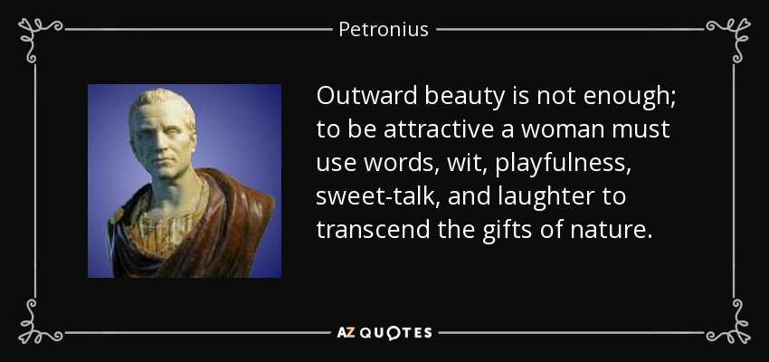 Outward beauty is not enough; to be attractive a woman must use words, wit, playfulness, sweet-talk, and laughter to transcend the gifts of nature. - Petronius