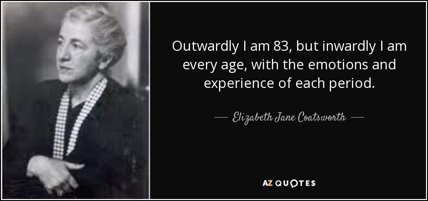 Outwardly I am 83, but inwardly I am every age, with the emotions and experience of each period. - Elizabeth Jane Coatsworth
