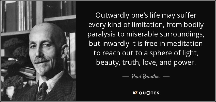 Outwardly one's life may suffer every kind of limitation, from bodily paralysis to miserable surroundings, but inwardly it is free in meditation to reach out to a sphere of light, beauty, truth, love, and power. - Paul Brunton