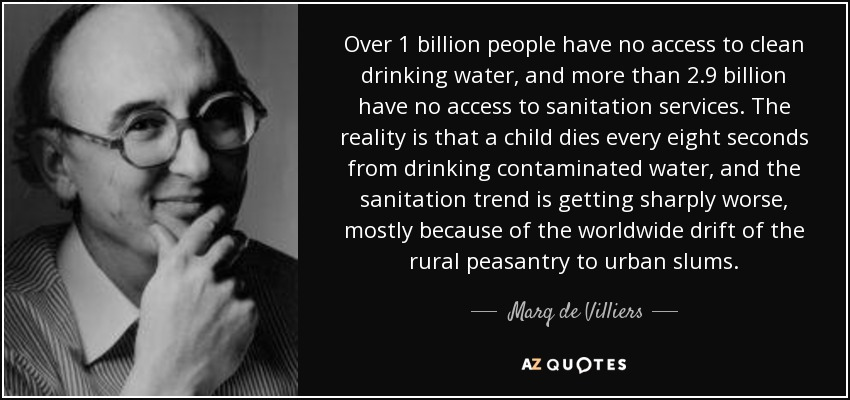 Over 1 billion people have no access to clean drinking water, and more than 2.9 billion have no access to sanitation services. The reality is that a child dies every eight seconds from drinking contaminated water, and the sanitation trend is getting sharply worse, mostly because of the worldwide drift of the rural peasantry to urban slums. - Marq de Villiers