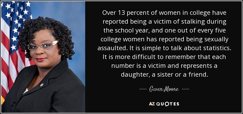 Over 13 percent of women in college have reported being a victim of stalking during the school year, and one out of every five college women has reported being sexually assaulted. It is simple to talk about statistics. It is more difficult to remember that each number is a victim and represents a daughter, a sister or a friend. - Gwen Moore