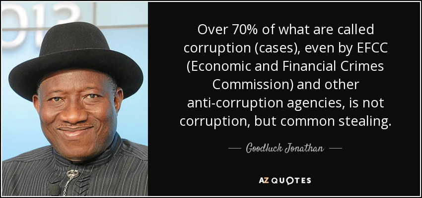 Over 70% of what are called corruption (cases), even by EFCC (Economic and Financial Crimes Commission) and other anti-corruption agencies, is not corruption, but common stealing. - Goodluck Jonathan