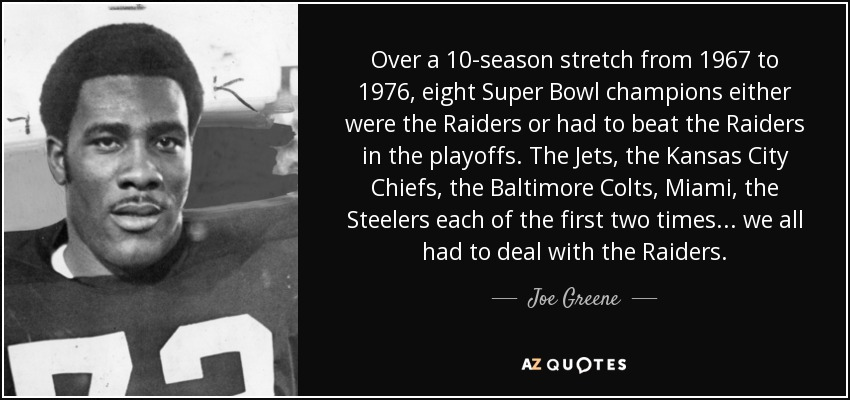 Over a 10-season stretch from 1967 to 1976, eight Super Bowl champions either were the Raiders or had to beat the Raiders in the playoffs. The Jets, the Kansas City Chiefs, the Baltimore Colts, Miami, the Steelers each of the first two times... we all had to deal with the Raiders. - Joe Greene