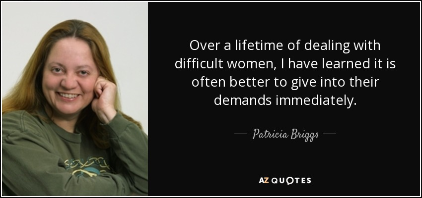 Over a lifetime of dealing with difficult women, I have learned it is often better to give into their demands immediately. - Patricia Briggs