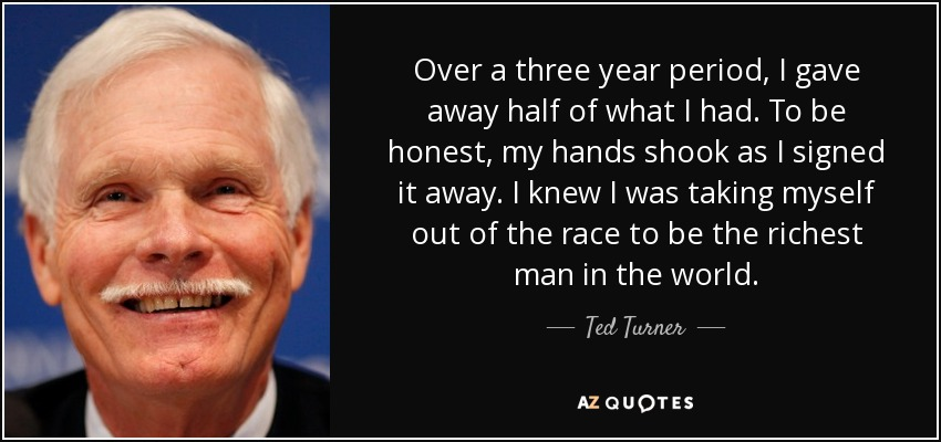 Over a three year period, I gave away half of what I had. To be honest, my hands shook as I signed it away. I knew I was taking myself out of the race to be the richest man in the world. - Ted Turner