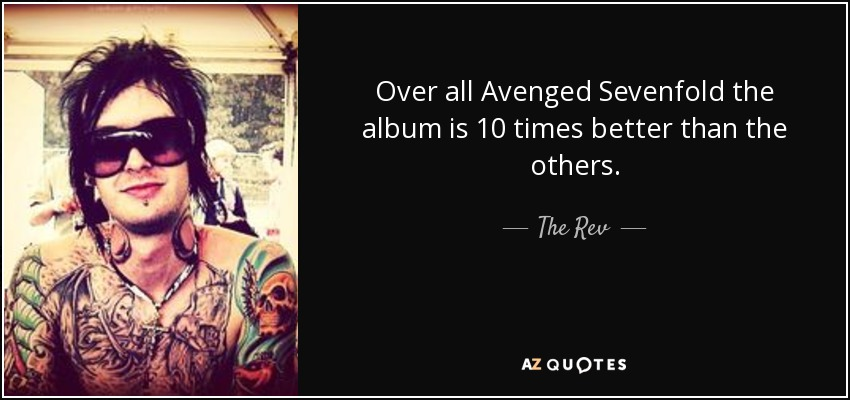 Over all Avenged Sevenfold the album is 10 times better than the others. - The Rev
