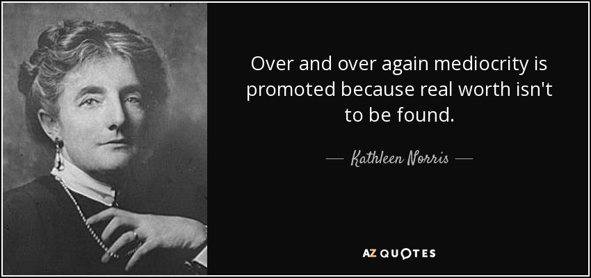 Over and over again mediocrity is promoted because real worth isn't to be found. - Kathleen Norris