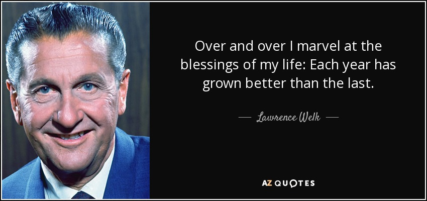 Over and over I marvel at the blessings of my life: Each year has grown better than the last. - Lawrence Welk