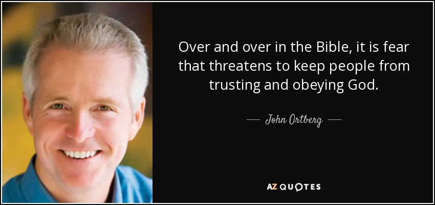 Over and over in the Bible, it is fear that threatens to keep people from trusting and obeying God. - John Ortberg