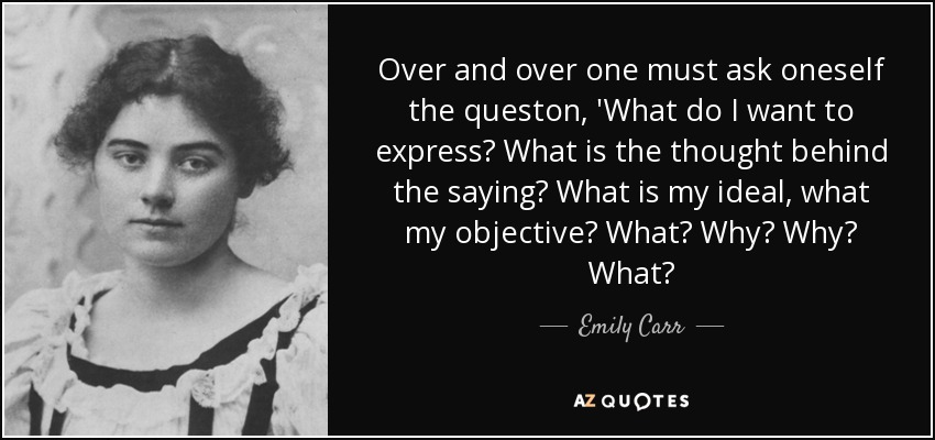 Over and over one must ask oneself the queston, 'What do I want to express? What is the thought behind the saying? What is my ideal, what my objective? What? Why? Why? What? - Emily Carr