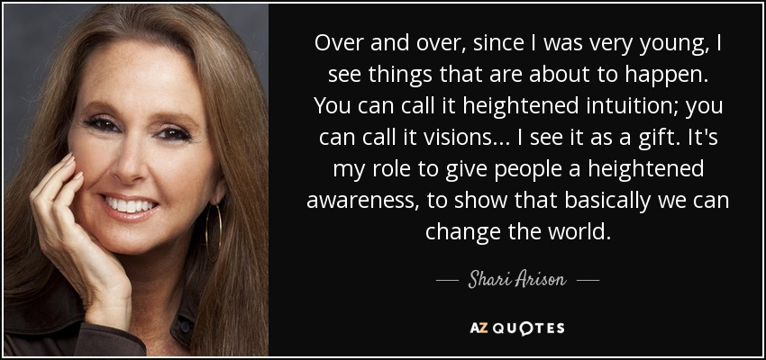 Over and over, since I was very young, I see things that are about to happen. You can call it heightened intuition; you can call it visions... I see it as a gift. It's my role to give people a heightened awareness, to show that basically we can change the world. - Shari Arison