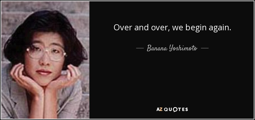 Over and over, we begin again. - Banana Yoshimoto