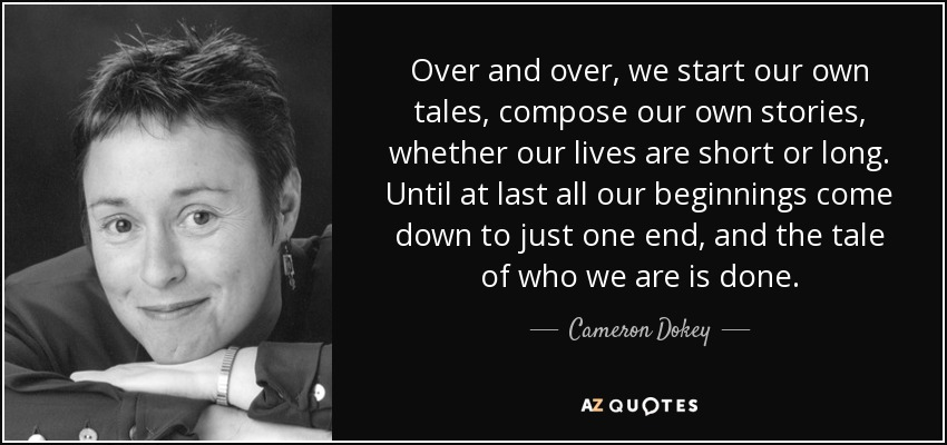 Over and over, we start our own tales, compose our own stories, whether our lives are short or long. Until at last all our beginnings come down to just one end, and the tale of who we are is done. - Cameron Dokey