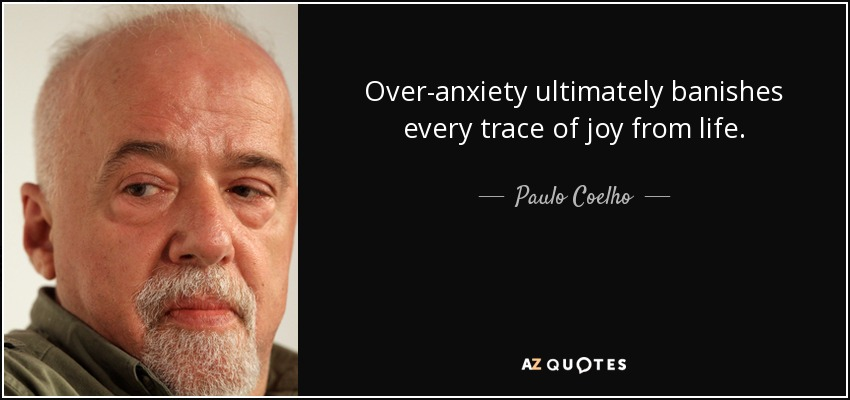 Over-anxiety ultimately banishes every trace of joy from life. - Paulo Coelho