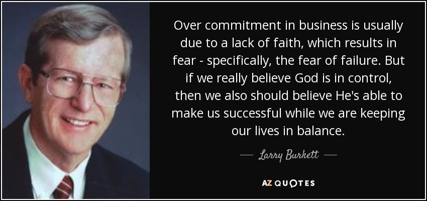 Over commitment in business is usually due to a lack of faith, which results in fear - specifically, the fear of failure. But if we really believe God is in control, then we also should believe He's able to make us successful while we are keeping our lives in balance. - Larry Burkett