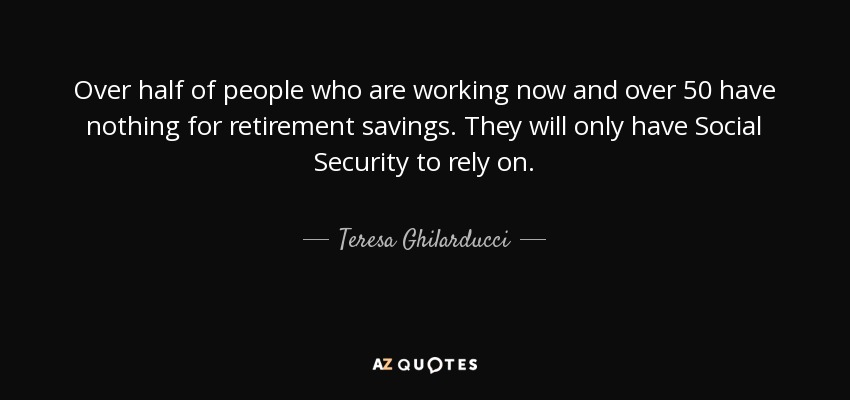 Over half of people who are working now and over 50 have nothing for retirement savings. They will only have Social Security to rely on. - Teresa Ghilarducci