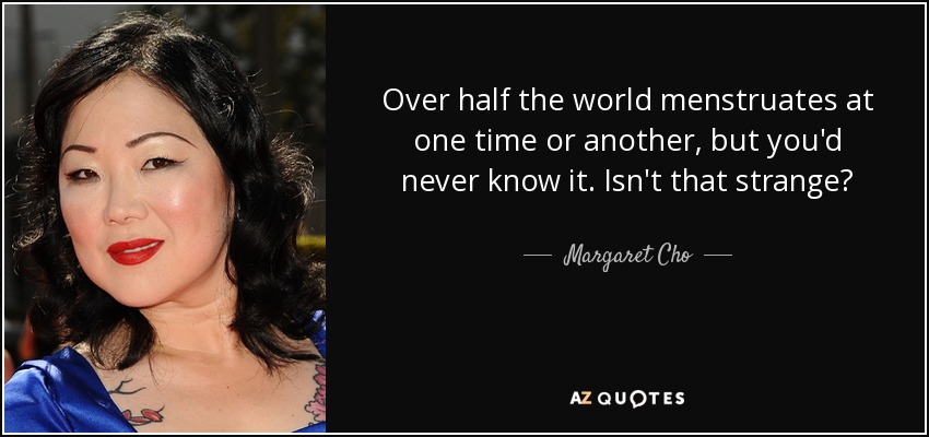 Over half the world menstruates at one time or another, but you'd never know it. Isn't that strange? - Margaret Cho
